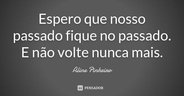 Espero que nosso passado fique no passado. E não volte nunca mais.... Frase de Aline Pinheiro.