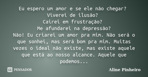 Eu espero um amor e se ele não chegar? Viverei de ilusão? Cairei em frustração? Me afundarei na depressão? Não! Eu criarei um amor pra mim. Não será o que sonhe... Frase de Aline Pinheiro.