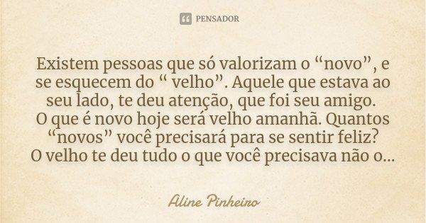 """Existem pessoas que só valorizam o """"novo"""", e se esquecem do """" velho"""". Aquele que estava ao seu lado, te deu atenção, que foi seu amigo. O que é novo hoje será v... Frase de Aline Pinheiro."""