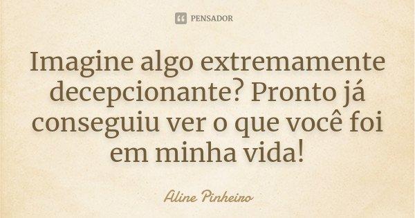 Imagine algo extremamente decepcionante? Pronto já conseguiu ver o que você foi em minha vida!... Frase de Aline Pinheiro.
