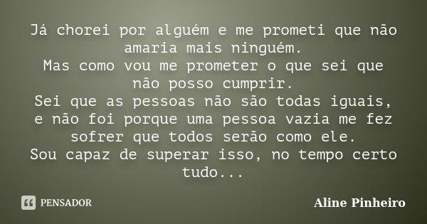Já chorei por alguém e me prometi que não amaria mais ninguém. Mas como vou me prometer o que sei que não posso cumprir. Sei que as pessoas não são todas iguais... Frase de Aline Pinheiro.