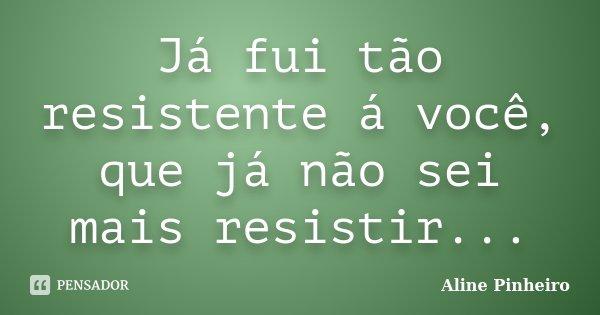 Já fui tão resistente á você, que já não sei mais resistir...... Frase de Aline Pinheiro.