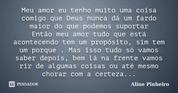 Meu amor eu tenho muito uma coisa comigo que Deus nunca dá um fardo maior do que podemos suportar Então meu amor tudo que está acontecendo tem um propósito, sim... Frase de Aline Pinheiro.