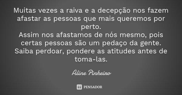Muitas vezes a raiva e a decepção nos fazem afastar as pessoas que mais queremos por perto. Assim nos afastamos de nós mesmo, pois certas pessoas são um pedaço ... Frase de Aline Pinheiro.
