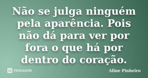 Não se julga ninguém pela aparência. Pois não dá para ver por fora o que há por dentro do coração.... Frase de Aline Pinheiro.