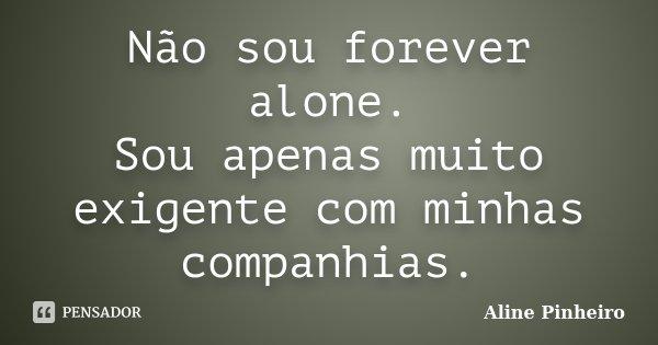 Não sou forever alone. Sou apenas muito exigente com minhas companhias... Frase de Aline Pinheiro.