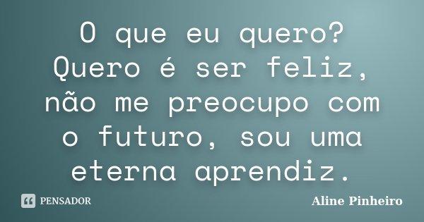 O que eu quero? Quero é ser feliz, não me preocupo com o futuro, sou uma eterna aprendiz.... Frase de Aline Pinheiro.