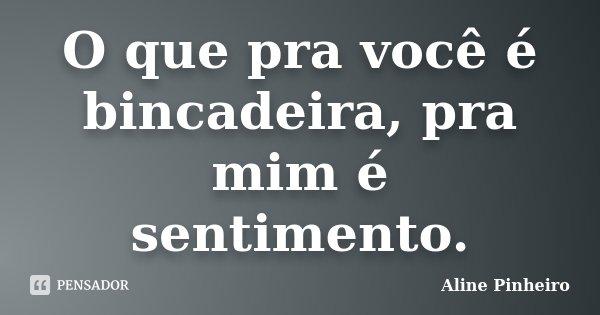 O que pra você é bincadeira, pra mim é sentimento.... Frase de Aline Pinheiro.