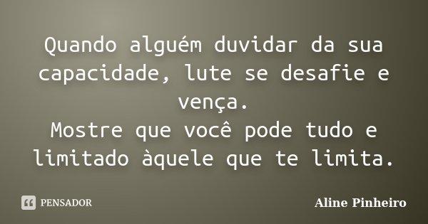 Quando alguém duvidar da sua capacidade, lute se desafie e vença. Mostre que você pode tudo e limitado àquele que te limita.... Frase de Aline Pinheiro.