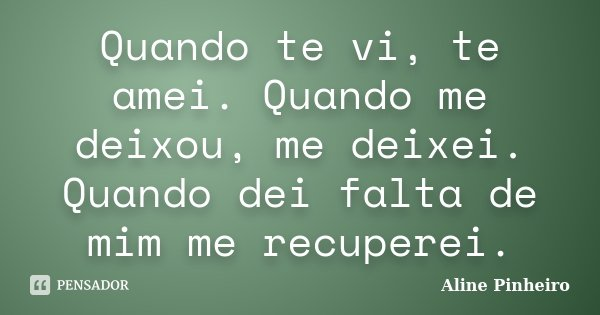 Quando te vi, te amei. Quando me deixou, me deixei. Quando dei falta de mim me recuperei.... Frase de Aline Pinheiro.