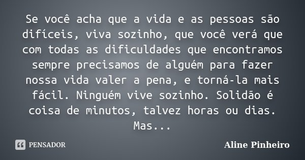 Se você acha que a vida e as pessoas são difíceis. Viva sozinho, que você verá que com todas as dificuldades que encontramos sempre precisamos de alguém para fa... Frase de Aline Pinheiro.