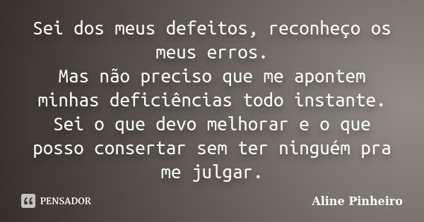 Sei dos meus defeitos, reconheço os meus erros. Mas não preciso que me apontem minhas deficiências todo instante. Sei o que devo melhorar e o que posso conserta... Frase de Aline Pinheiro.
