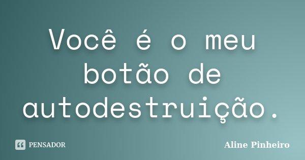 Você é o meu botão de autodestruição.... Frase de Aline Pinheiro.
