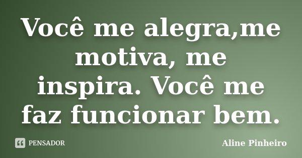 Você me alegra,me motiva, me inspira. Você me faz funcionar bem.... Frase de Aline Pinheiro.