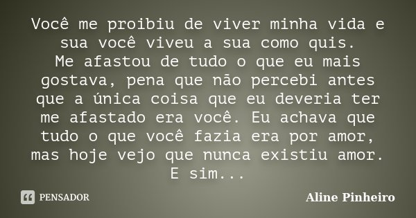 Você me proibiu de viver minha vida e sua você viveu a sua como quis. Me afastou de tudo o que eu mais gostava, pena que não percebi antes que a única coisa que... Frase de Aline Pinheiro.