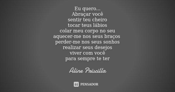 EU QUERO... ABRAÇAR VOCÊ SENTIR TEU CHEIRO TOCAR TEUS LÁBIOS COLAR MEU CORPO NO SEU AQUECER-ME NOS SEUS BRAÇOS PERDER-ME NOS SEUS SONHOS REALIZAR SEUS DESEJOS V... Frase de Aline Priscilla.