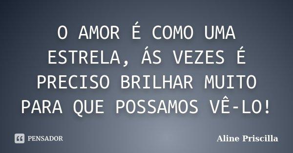 O AMOR É COMO UMA ESTRELA, ÁS VEZES É PRECISO BRILHAR MUITO PARA QUE POSSAMOS VÊ-LO!... Frase de Aline Priscilla.