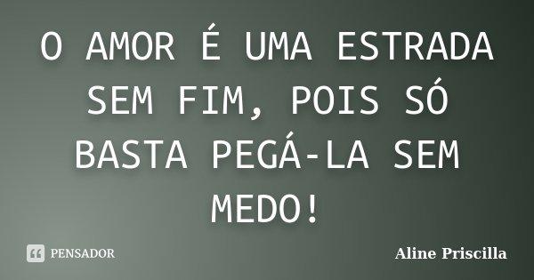 O AMOR É UMA ESTRADA SEM FIM, POIS SÓ BASTA PEGÁ-LA SEM MEDO!... Frase de Aline Priscilla.