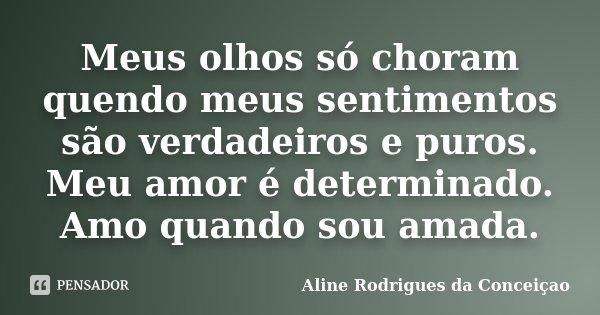 Meus olhos só choram quendo meus sentimentos são verdadeiros e puros. Meu amor é determinado. Amo quando sou amada.... Frase de Aline Rodrigues da Conceiçao.