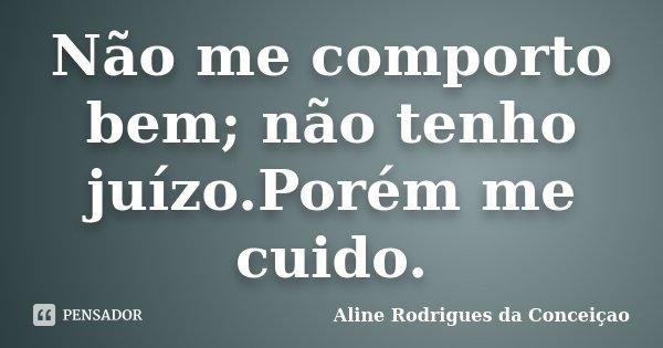 Não me comporto bem; não tenho juízo.Porém me cuido.... Frase de Aline Rodrigues da Conceiçao.