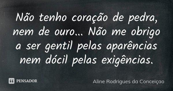 Não tenho coraçao de pedra, nem de ouro... Não me obrigo a ser gentil pelas aparências nem dócil pelas exigências.... Frase de Aline Rodrigues da Conceiçao.