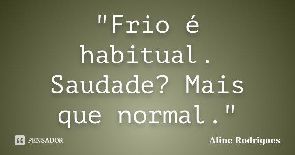 """""""Frio é habitual. Saudade? Mais que normal.""""... Frase de Aline Rodrigues."""