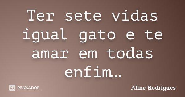 Ter sete vidas igual gato e te amar em todas enfim…... Frase de Aline Rodrigues.