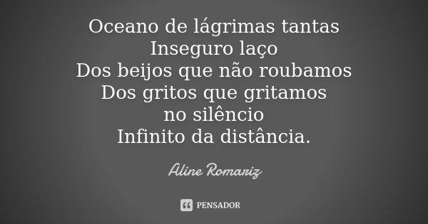 ...Oceano de lágrimas tantas Inseguro laço Dos beijos que não roubamos Dos gritos que gritamos no silêncio Infinito da distância.... Frase de Aline Romariz.