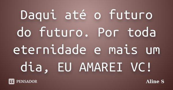 Daqui até o futuro do futuro. Por toda eternidade e mais um dia, EU AMAREI VC!... Frase de Aline S.
