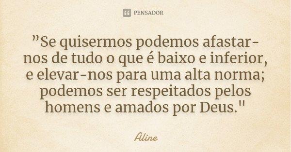 """""""Se quisermos podemos afastar-nos de tudo o que é baixo e inferior, e elevar-nos para uma alta norma; podemos ser respeitados pelos homens e amados por Deus.&qu... Frase de Aline."""