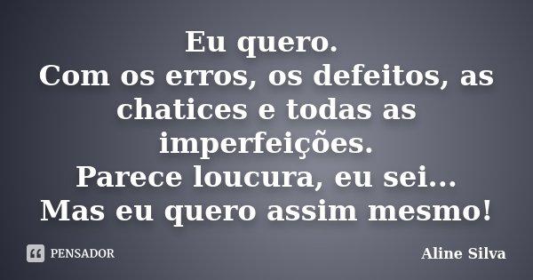 Eu quero. Com os erros, os defeitos, as chatices e todas as imperfeições. Parece loucura, eu sei... Mas eu quero assim mesmo!... Frase de Aline Silva.