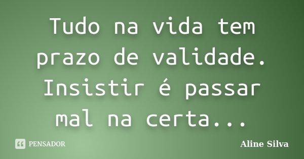 Tudo na vida tem prazo de validade. Insistir é passar mal na certa...... Frase de Aline Silva.