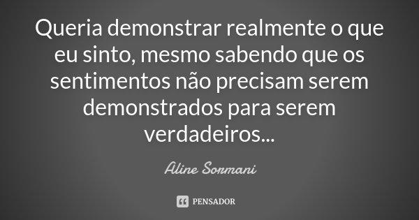 Queria demonstrar realmente o que eu sinto, mesmo sabendo que os sentimentos não precisam serem demonstrados para serem verdadeiros...... Frase de Aline Sormani.