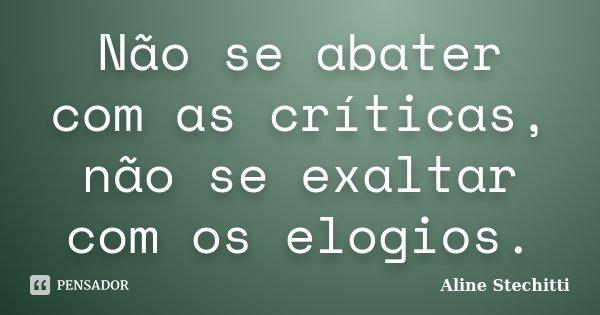 Não se abater com as críticas, não se exaltar com os elogios.... Frase de Aline Stechitti.