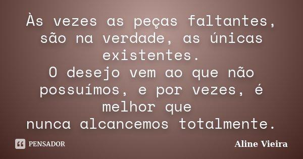 Às vezes as peças faltantes, são na verdade, as únicas existentes. O desejo vem ao que não possuímos, e por vezes, é melhor que nunca alcancemos totalmente.... Frase de Aline Vieira.