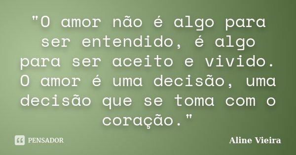 """""""O amor não é algo para ser entendido, é algo para ser aceito e vivido. O amor é uma decisão, uma decisão que se toma com o coração.""""... Frase de Aline Vieira."""