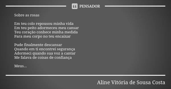 Sobre as rosas Em teu colo repousou minha vida Em teu peito adormeceu meu cansar Teu coração conhece minha medida Para meu corpo no teu encaixar Pude finalmente... Frase de Aline Vitória de Sousa Costa.