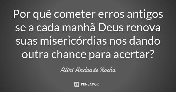 Por quê cometer erros antigos se a cada manhã Deus renova suas misericórdias nos dando outra chance para acertar?... Frase de Alini Andrade Rocha.