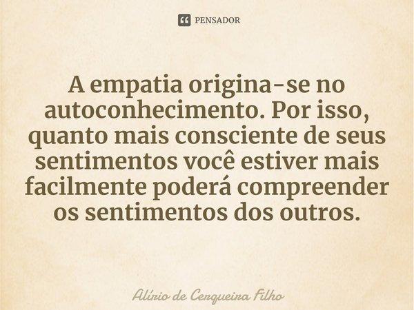 A empatia origina-se no autoconhecimento. Por isso, quanto mais consciente de seus sentimentos você estiver mais facilmente poderá compreender os sentimentos d... Frase de Alírio de Cerqueira Filho.