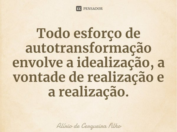 Todo esforço de autotransformação envolve a idealização, a vontade de realização e a realização.... Frase de Alírio de Cerqueira Filho.
