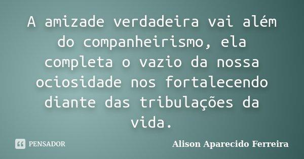 A amizade verdadeira vai além do companheirismo, ela completa o vazio da nossa ociosidade nos fortalecendo diante das tribulações da vida.... Frase de Alison Aparecido Ferreira.