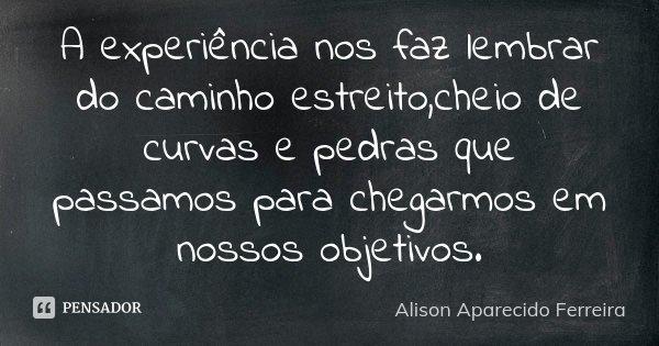 A experiência nos faz lembrar do caminho estreito,cheio de curvas e pedras que passamos para chegarmos em nossos objetivos.... Frase de Alison Aparecido Ferreira.