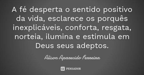 A fé desperta o sentido positivo da vida, esclarece os porquês inexplicáveis, conforta, resgata, norteia, ilumina e estimula em Deus seus adeptos.... Frase de Alison Aparecido Ferreira.