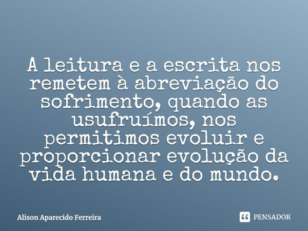 A leitura e a escrita nos remetem à abreviação do sofrimento, quando as usufruímos, nos permitimos evoluir e proporcionar evolução da vida humana e do mundo.... Frase de Alison Aparecido Ferreira.