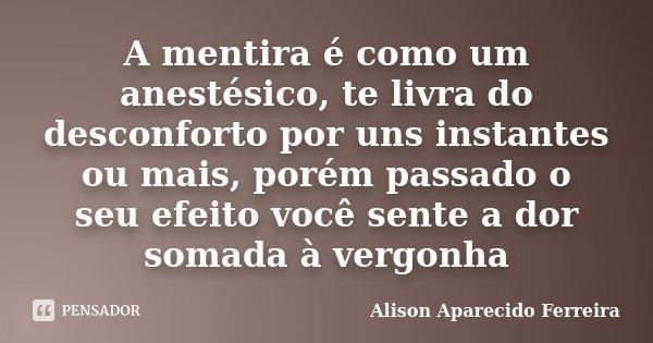 A mentira é como um anestésico, te livra do desconforto por uns instantes ou mais, porém passado o seu efeito você sente a dor somada à vergonha... Frase de Alison Aparecido Ferreira.
