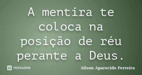 A mentira te coloca na posição de réu perante a Deus.... Frase de Alison Aparecido Ferreira.