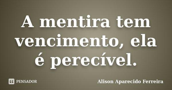 A mentira tem vencimento, ela é perecível.... Frase de Alison Aparecido Ferreira.
