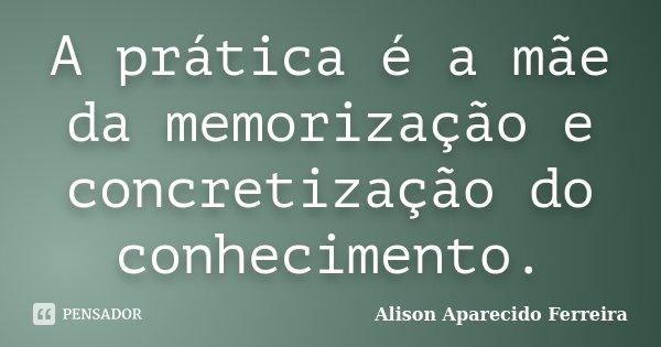 A prática é a mãe da memorização e concretização do conhecimento.... Frase de Alison Aparecido Ferreira.