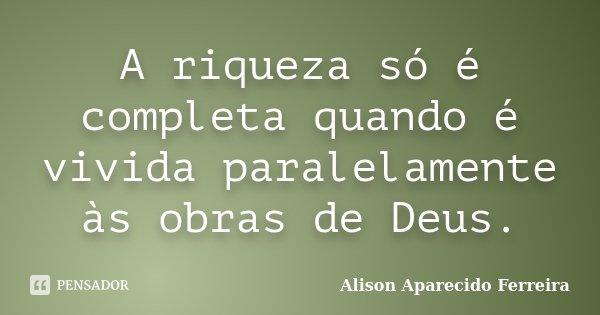 A riqueza só é completa quando é vivida paralelamente às obras de Deus.... Frase de Alison Aparecido Ferreira.