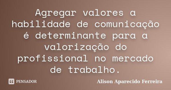 Agregar valores a habilidade de comunicação é determinante para a valorização do profissional no mercado de trabalho.... Frase de Alison Aparecido Ferreira.